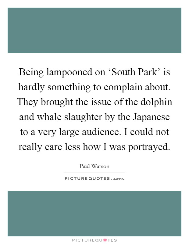Being lampooned on 'South Park' is hardly something to complain about. They brought the issue of the dolphin and whale slaughter by the Japanese to a very large audience. I could not really care less how I was portrayed Picture Quote #1