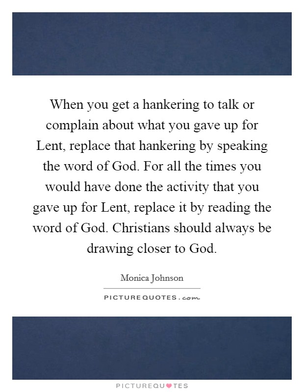 When you get a hankering to talk or complain about what you gave up for Lent, replace that hankering by speaking the word of God. For all the times you would have done the activity that you gave up for Lent, replace it by reading the word of God. Christians should always be drawing closer to God Picture Quote #1