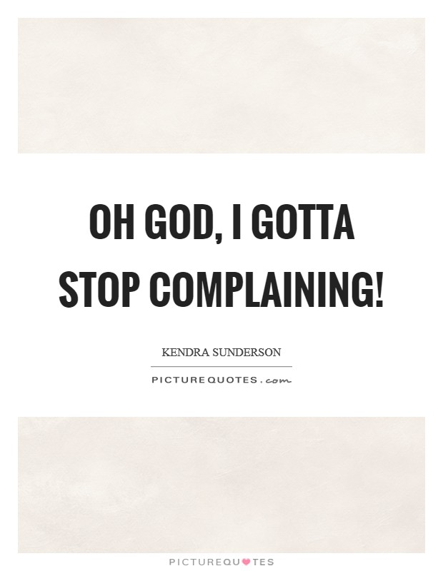 Oh God, I gotta stop complaining! Picture Quote #1