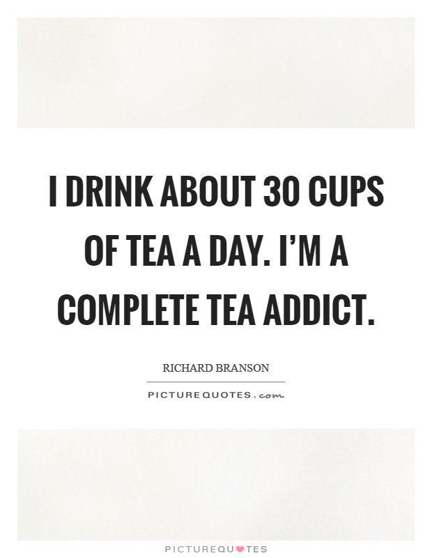 I drink about 30 cups of tea a day. I'm a complete tea addict Picture Quote #1