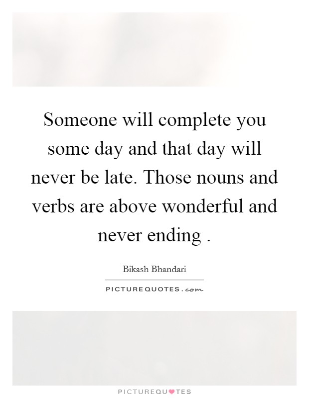 Someone will complete you some day and that day will never be late. Those nouns and verbs are above wonderful and never ending  Picture Quote #1