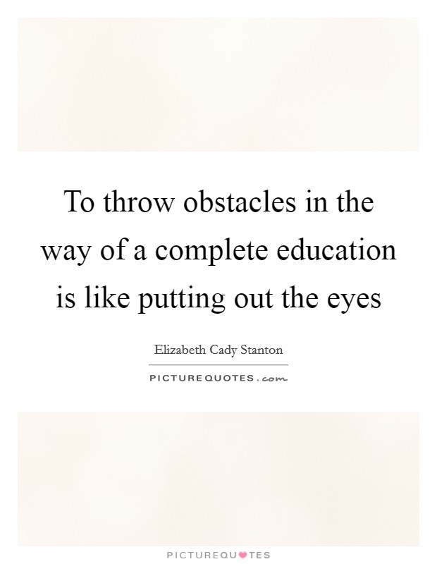 To throw obstacles in the way of a complete education is like putting out the eyes Picture Quote #1