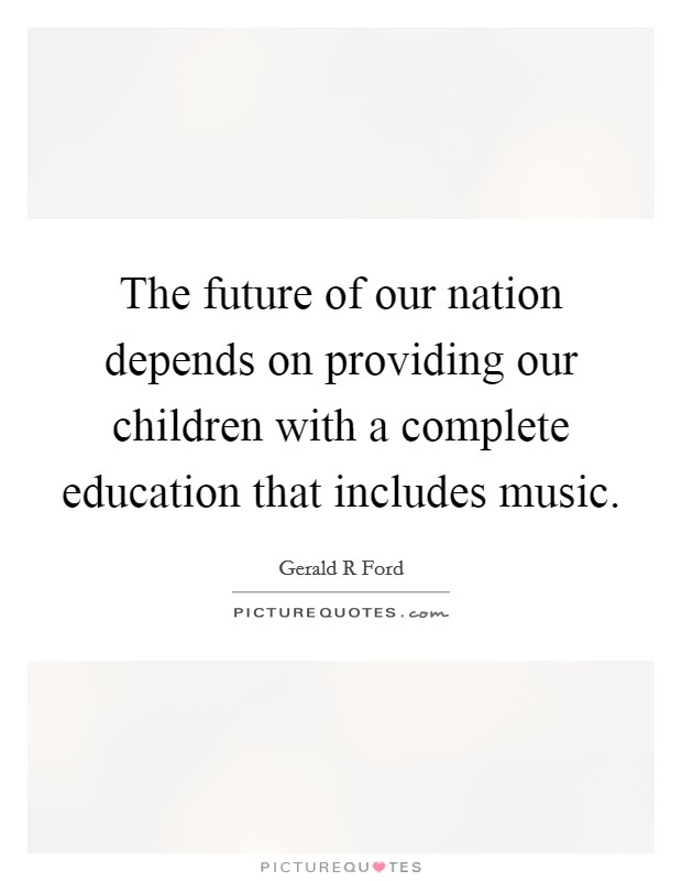The future of our nation depends on providing our children with a complete education that includes music Picture Quote #1