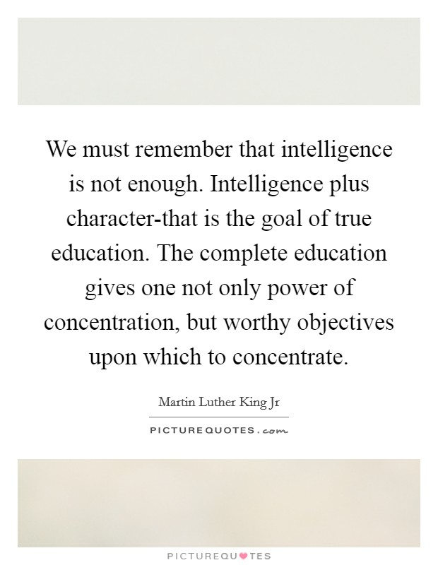 We must remember that intelligence is not enough. Intelligence plus character-that is the goal of true education. The complete education gives one not only power of concentration, but worthy objectives upon which to concentrate Picture Quote #1