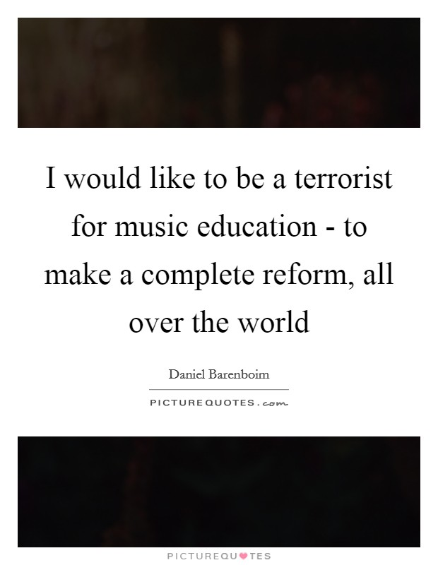 I would like to be a terrorist for music education - to make a complete reform, all over the world Picture Quote #1