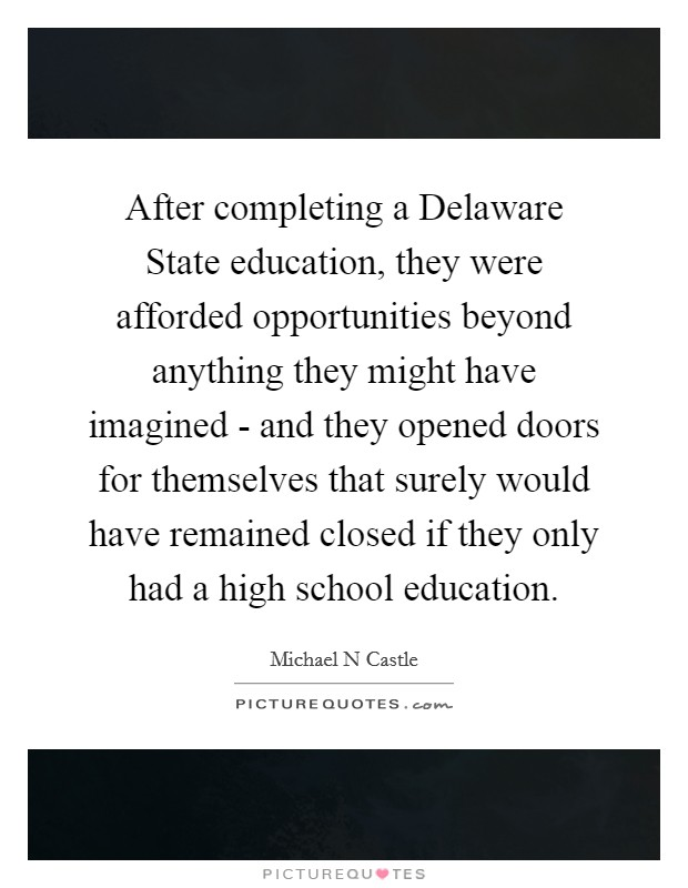 After completing a Delaware State education, they were afforded opportunities beyond anything they might have imagined - and they opened doors for themselves that surely would have remained closed if they only had a high school education Picture Quote #1