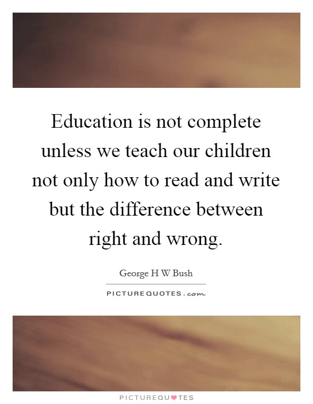 Education is not complete unless we teach our children not only how to read and write but the difference between right and wrong Picture Quote #1