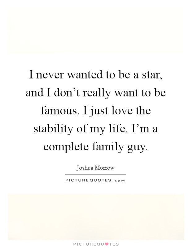 I never wanted to be a star, and I don't really want to be famous. I just love the stability of my life. I'm a complete family guy Picture Quote #1