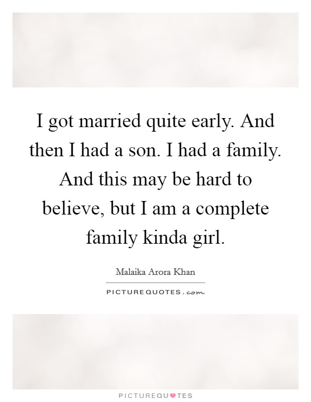 I got married quite early. And then I had a son. I had a family. And this may be hard to believe, but I am a complete family kinda girl. Picture Quote #1
