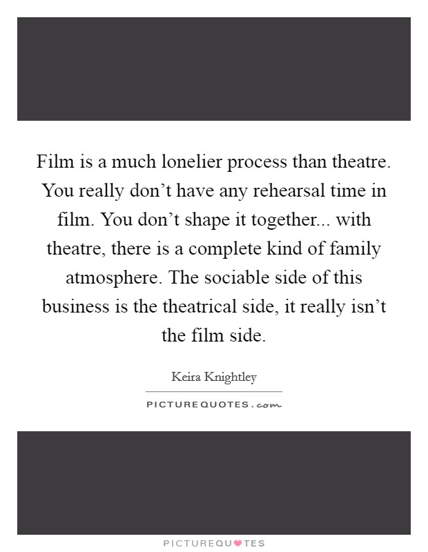 Film is a much lonelier process than theatre. You really don't have any rehearsal time in film. You don't shape it together... with theatre, there is a complete kind of family atmosphere. The sociable side of this business is the theatrical side, it really isn't the film side Picture Quote #1