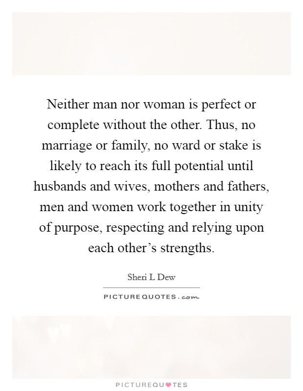 Neither man nor woman is perfect or complete without the other. Thus, no marriage or family, no ward or stake is likely to reach its full potential until husbands and wives, mothers and fathers, men and women work together in unity of purpose, respecting and relying upon each other's strengths Picture Quote #1