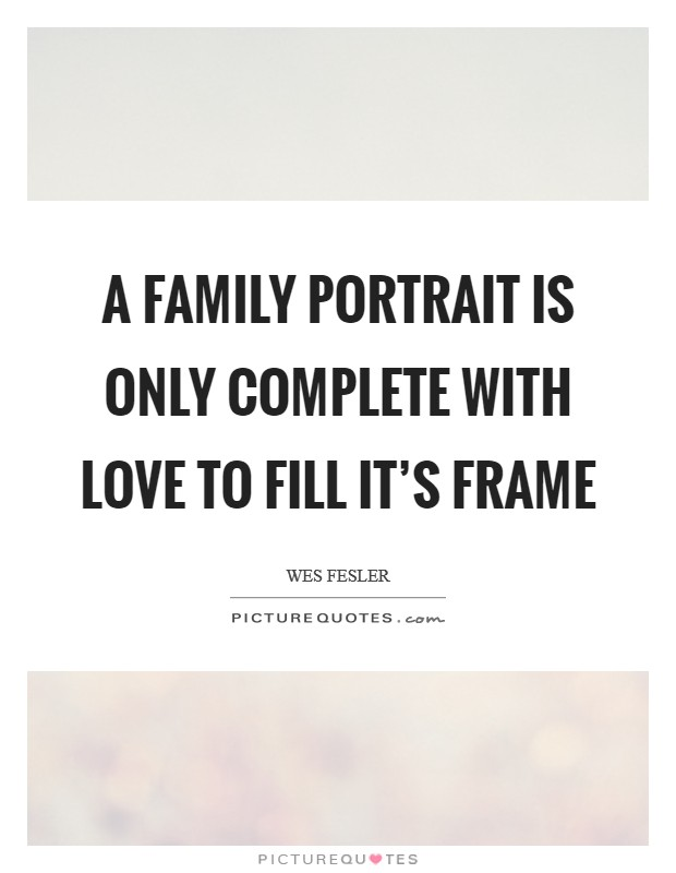 A family portrait is only complete with love to fill it\'s frame ...