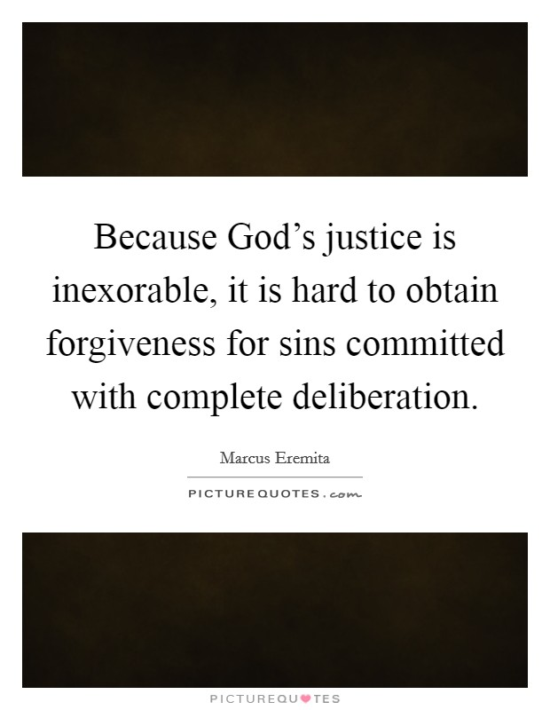 Because God's justice is inexorable, it is hard to obtain forgiveness for sins committed with complete deliberation Picture Quote #1