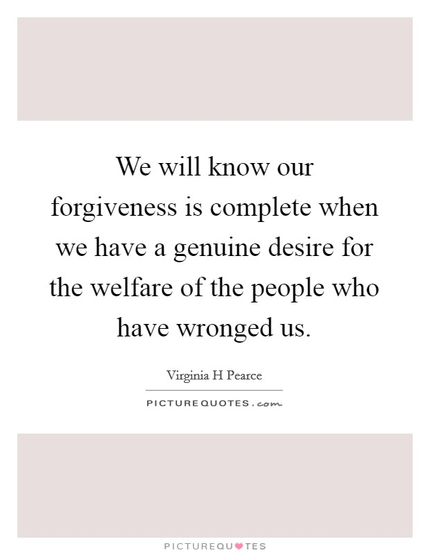 We will know our forgiveness is complete when we have a genuine desire for the welfare of the people who have wronged us. Picture Quote #1
