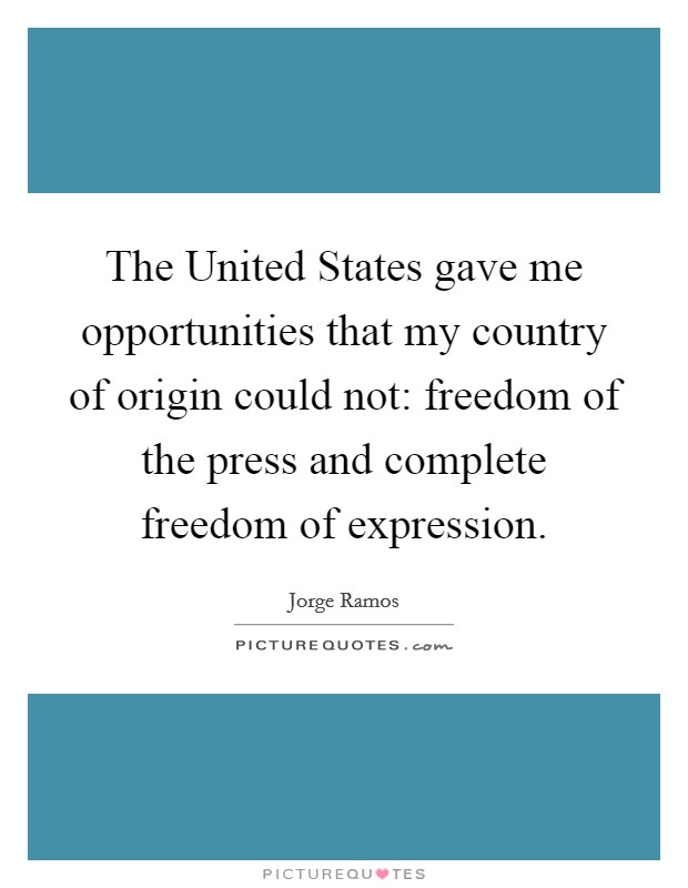 The United States gave me opportunities that my country of origin could not: freedom of the press and complete freedom of expression Picture Quote #1