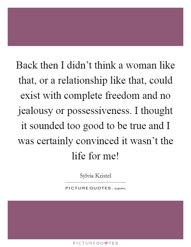 Back then I didn't think a woman like that, or a relationship like that, could exist with complete freedom and no jealousy or possessiveness. I thought it sounded too good to be true and I was certainly convinced it wasn't the life for me! Picture Quote #1