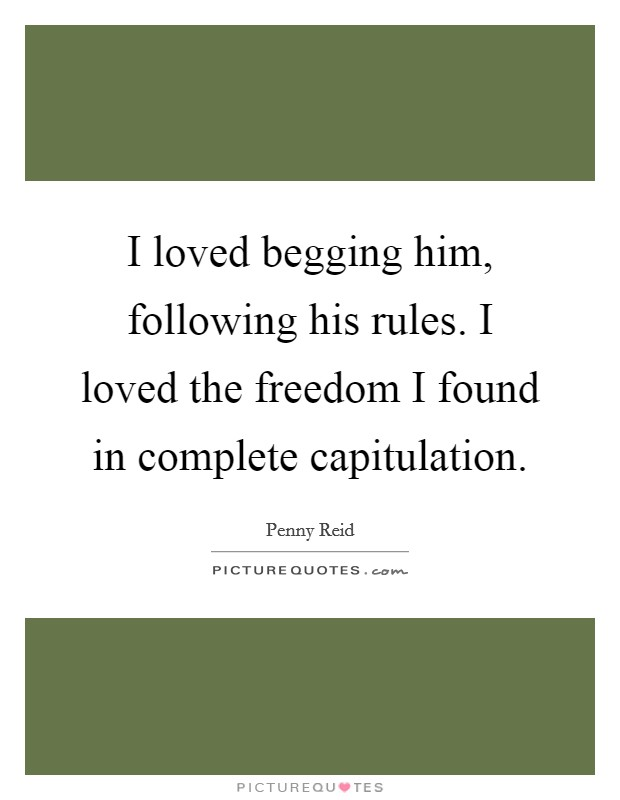 I loved begging him, following his rules. I loved the freedom I found in complete capitulation Picture Quote #1