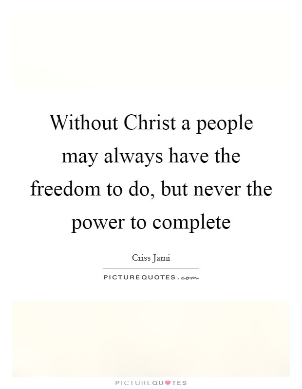Without Christ a people may always have the freedom to do, but never the power to complete Picture Quote #1