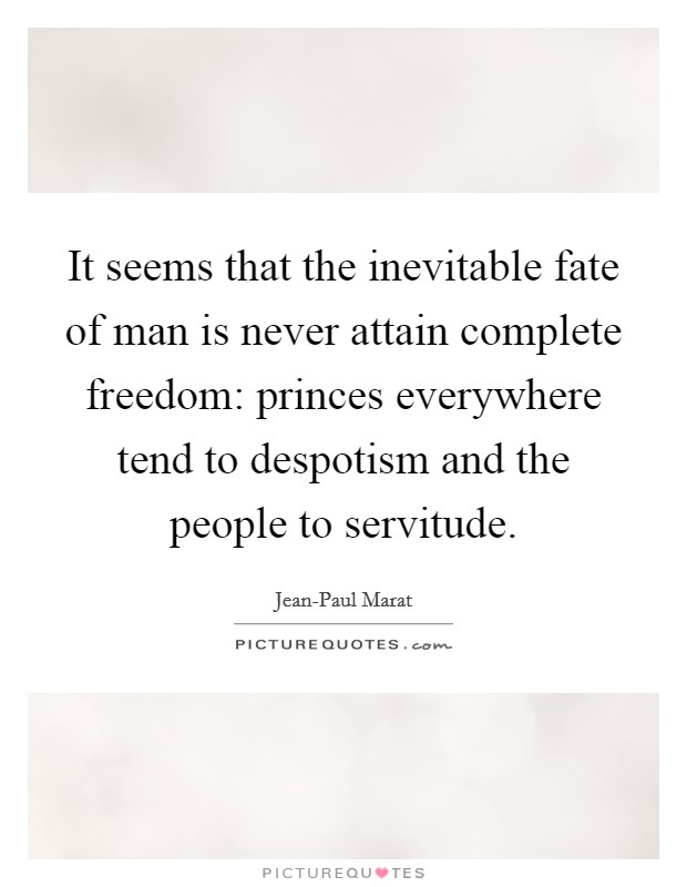 It seems that the inevitable fate of man is never attain complete freedom: princes everywhere tend to despotism and the people to servitude Picture Quote #1