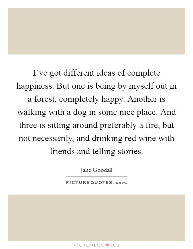 I've got different ideas of complete happiness. But one is being by myself out in a forest, completely happy. Another is walking with a dog in some nice place. And three is sitting around preferably a fire, but not necessarily, and drinking red wine with friends and telling stories Picture Quote #1