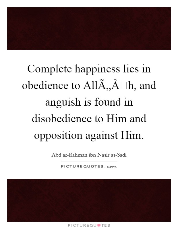 Complete happiness lies in obedience to Allāh, and anguish is found in disobedience to Him and opposition against Him Picture Quote #1