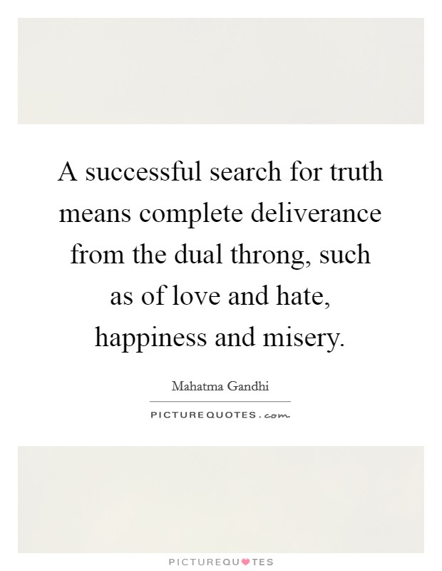 A successful search for truth means complete deliverance from the dual throng, such as of love and hate, happiness and misery Picture Quote #1
