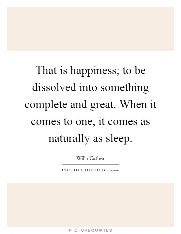 That is happiness; to be dissolved into something complete and great. When it comes to one, it comes as naturally as sleep Picture Quote #1