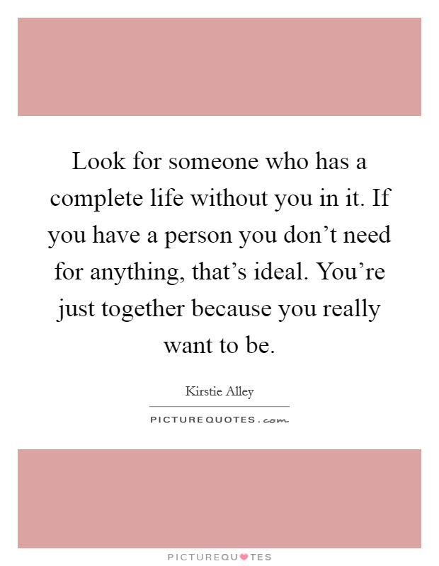 Look for someone who has a complete life without you in it. If you have a person you don't need for anything, that's ideal. You're just together because you really want to be Picture Quote #1