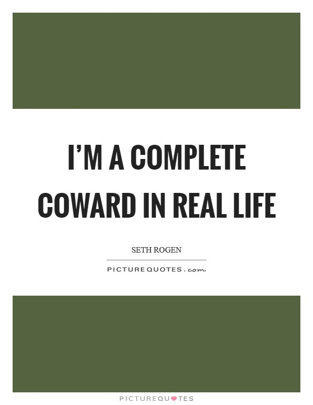 I'm a complete coward in real life Picture Quote #1