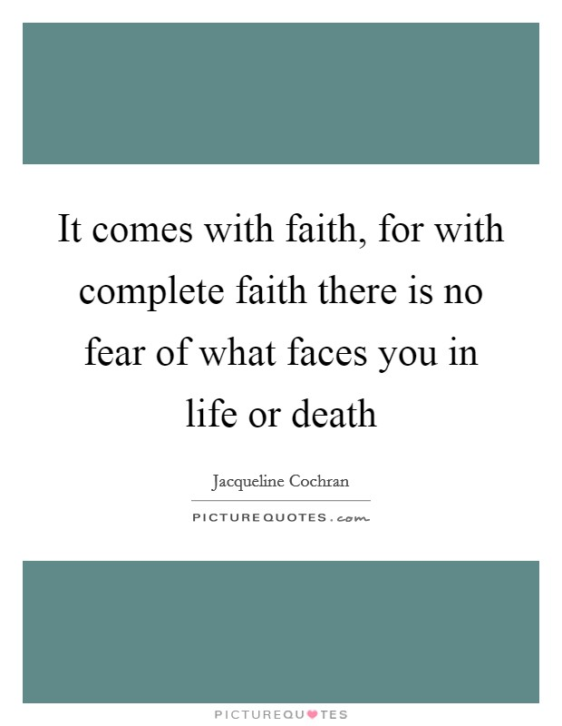 It comes with faith, for with complete faith there is no fear of what faces you in life or death Picture Quote #1