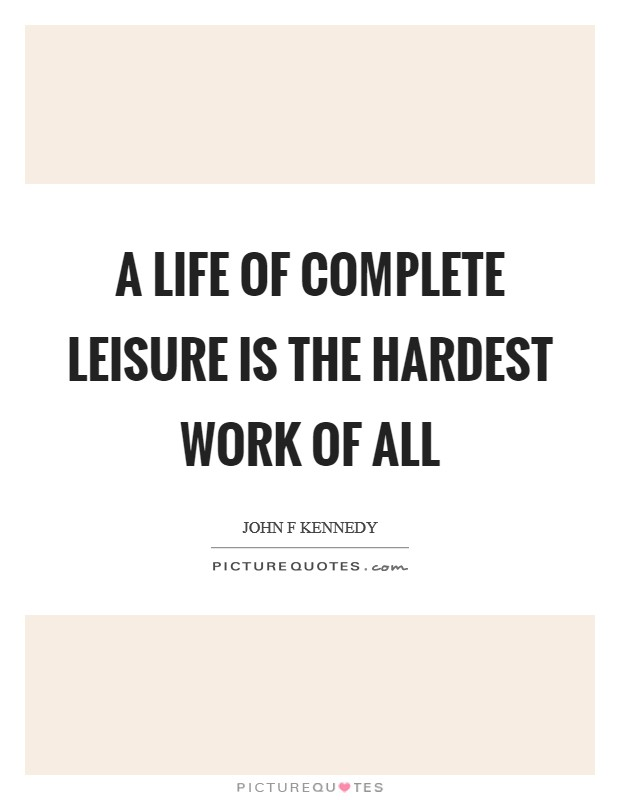 A life of complete leisure is the hardest work of all Picture Quote #1