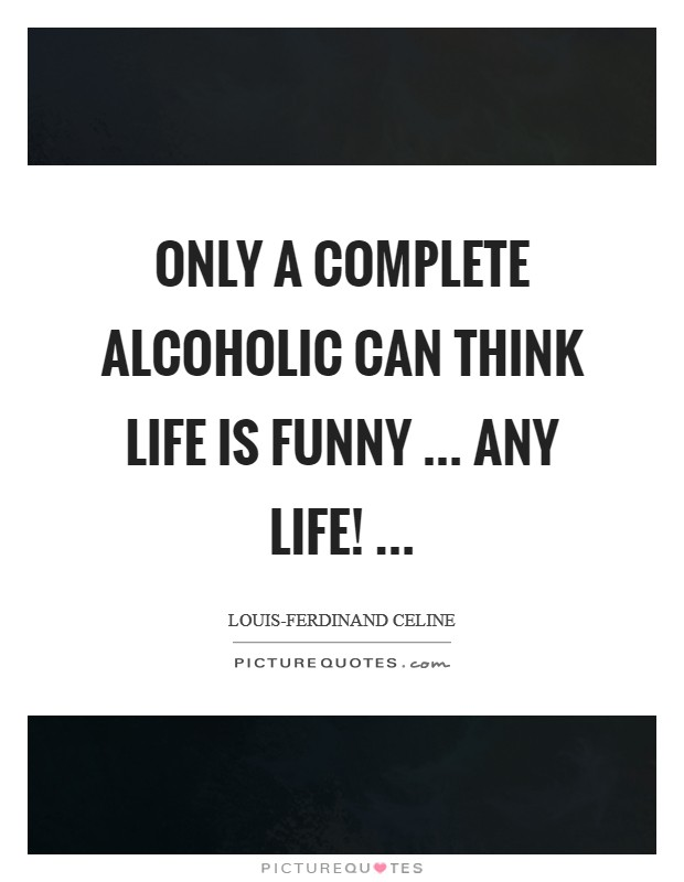 Only a complete alcoholic can think life is funny ... any life!  Picture Quote #1