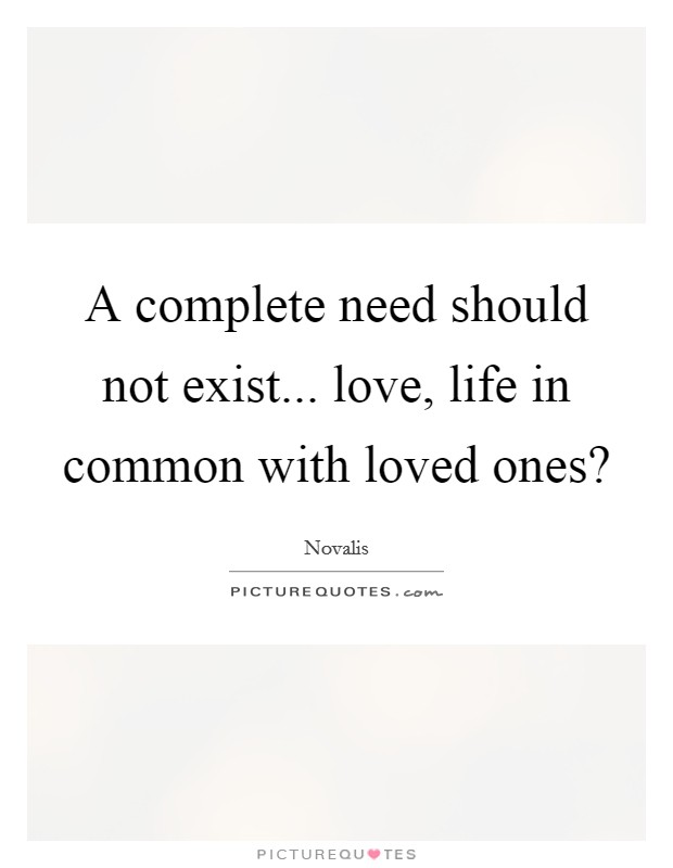 A complete need should not exist... love, life in common with loved ones? Picture Quote #1