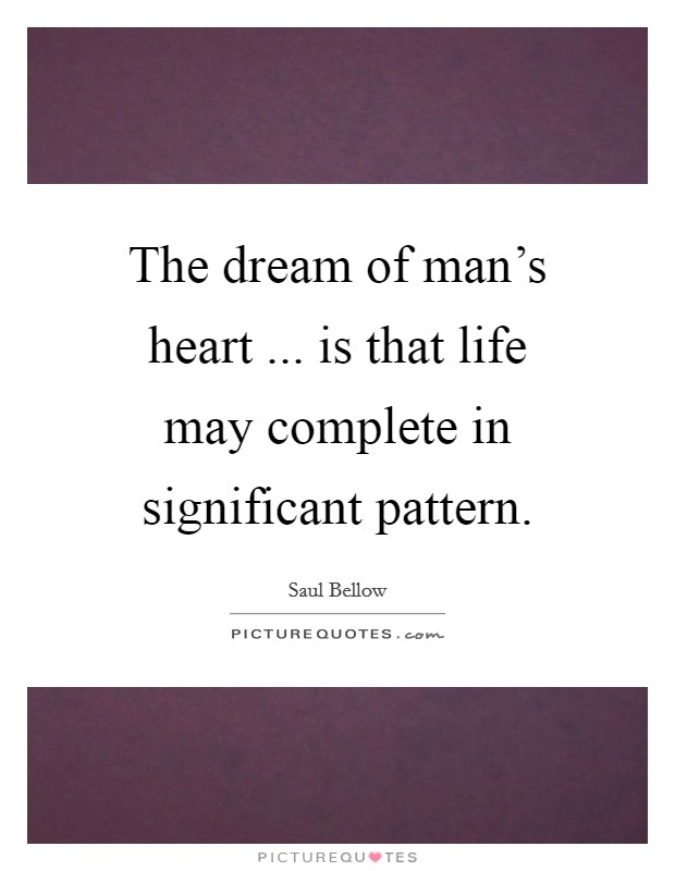 The dream of man's heart ... is that life may complete in significant pattern Picture Quote #1