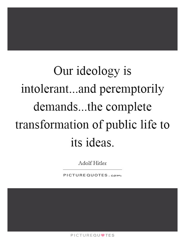 Our ideology is intolerant...and peremptorily demands...the complete transformation of public life to its ideas Picture Quote #1