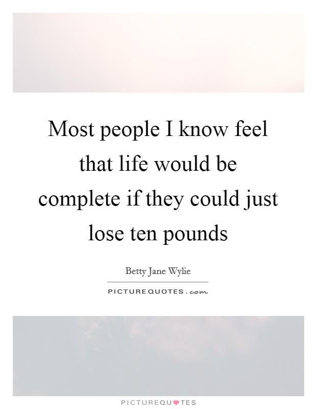 Most people I know feel that life would be complete if they could just lose ten pounds Picture Quote #1