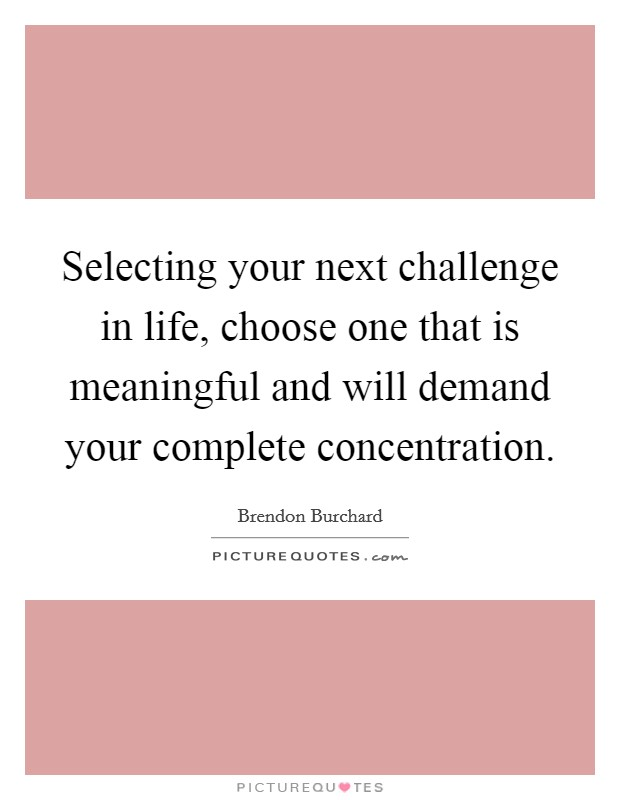 Selecting your next challenge in life, choose one that is meaningful and will demand your complete concentration Picture Quote #1
