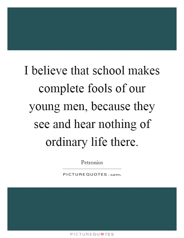I believe that school makes complete fools of our young men, because they see and hear nothing of ordinary life there Picture Quote #1