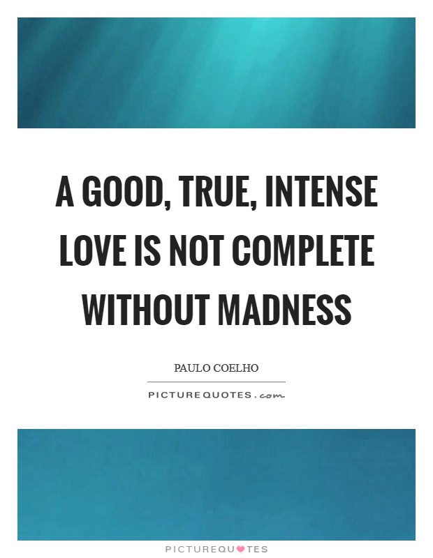 A good, true, intense love is not complete without madness Picture Quote #1