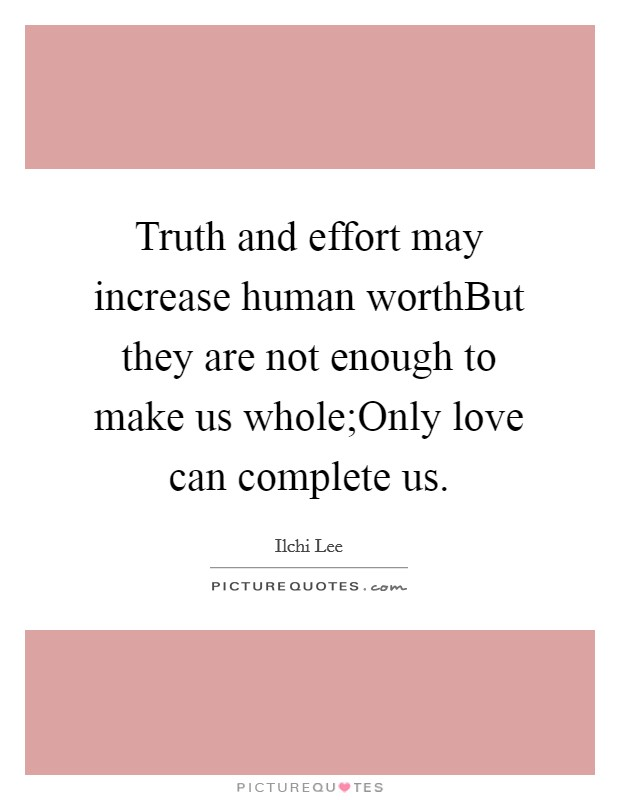 Truth and effort may increase human worthBut they are not enough to make us whole;Only love can complete us Picture Quote #1