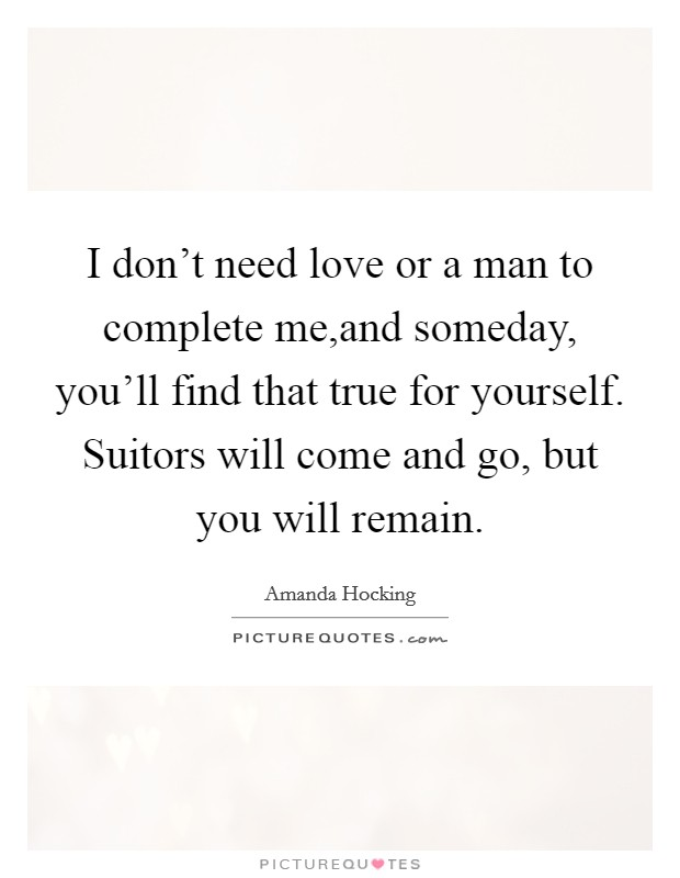 I don't need love or a man to complete me,and someday, you'll find that true for yourself. Suitors will come and go, but you will remain Picture Quote #1