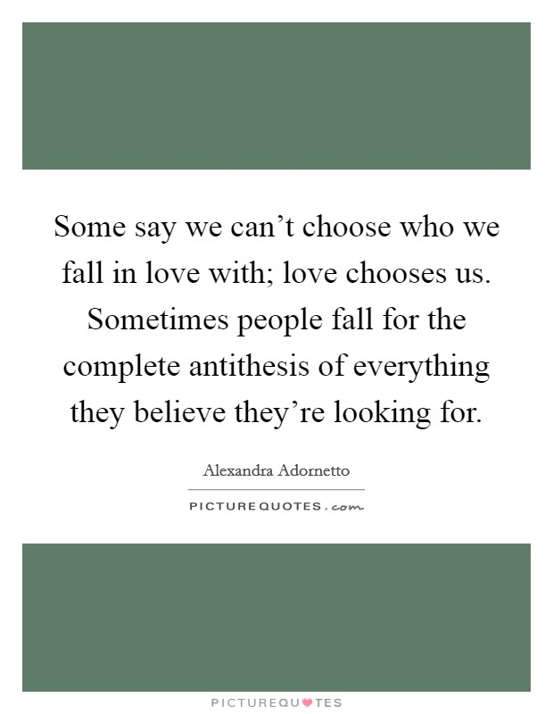 Some say we can't choose who we fall in love with; love chooses us. Sometimes people fall for the complete antithesis of everything they believe they're looking for Picture Quote #1