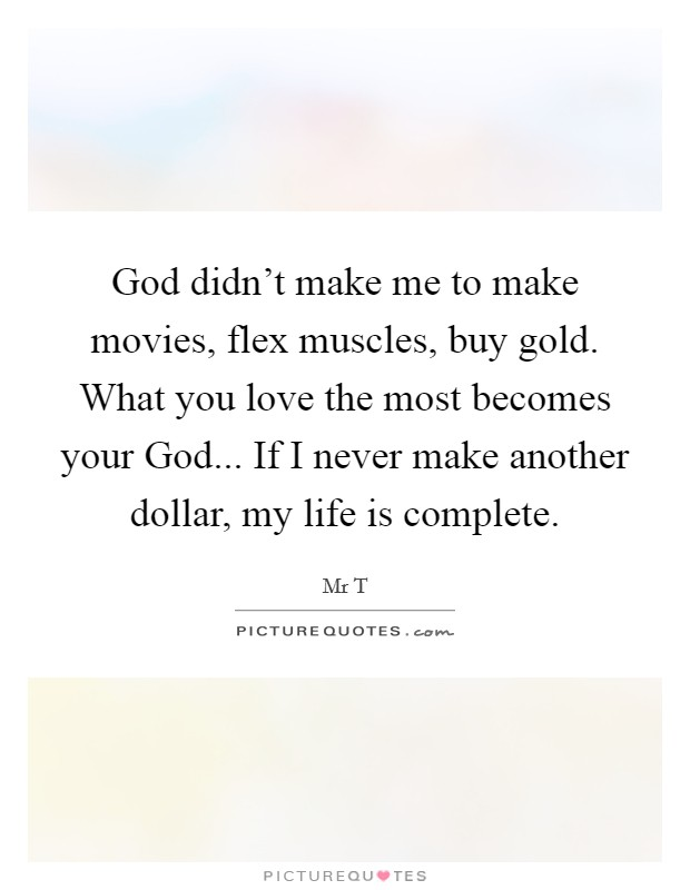 God didn't make me to make movies, flex muscles, buy gold. What you love the most becomes your God... If I never make another dollar, my life is complete Picture Quote #1