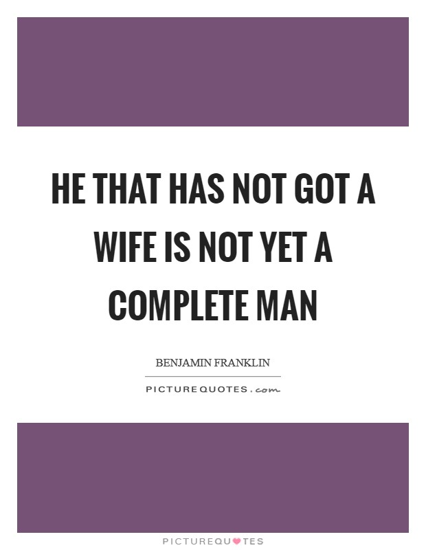 He that has not got a wife is not yet a complete man Picture Quote #1
