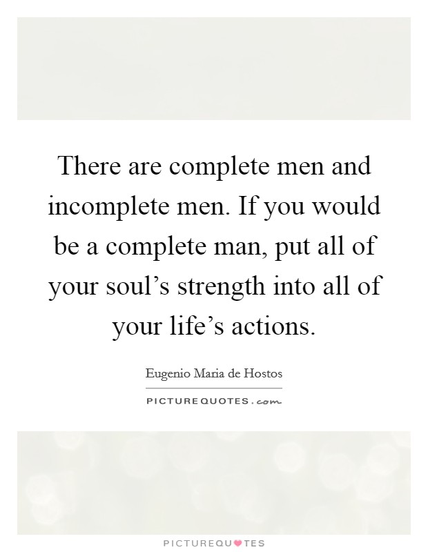 There are complete men and incomplete men. If you would be a complete man, put all of your soul's strength into all of your life's actions. Picture Quote #1