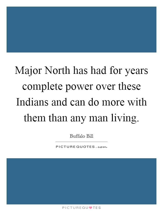 Major North has had for years complete power over these Indians and can do more with them than any man living Picture Quote #1