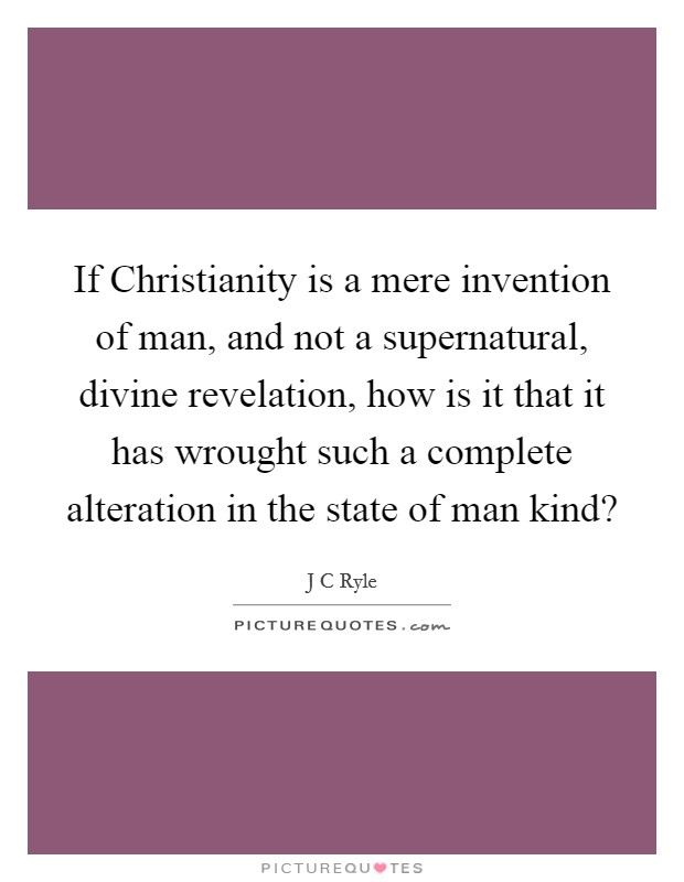 If Christianity is a mere invention of man, and not a supernatural, divine revelation, how is it that it has wrought such a complete alteration in the state of man kind? Picture Quote #1