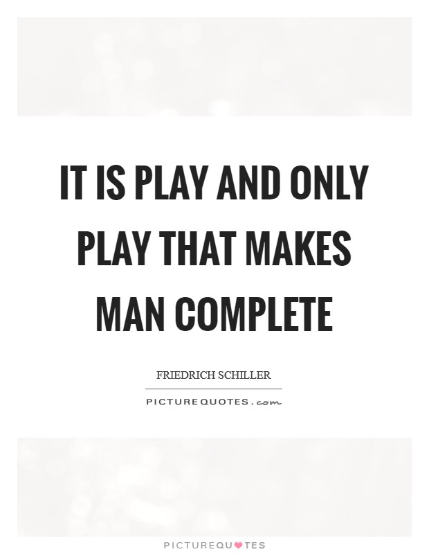 It is play and only play that makes man complete Picture Quote #1