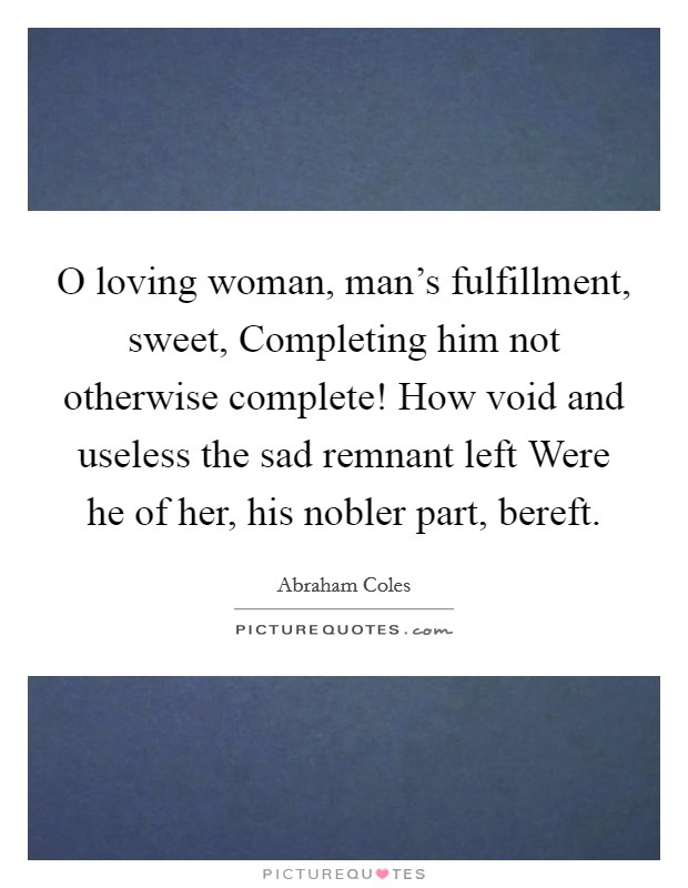 O loving woman, man's fulfillment, sweet, Completing him not otherwise complete! How void and useless the sad remnant left Were he of her, his nobler part, bereft. Picture Quote #1
