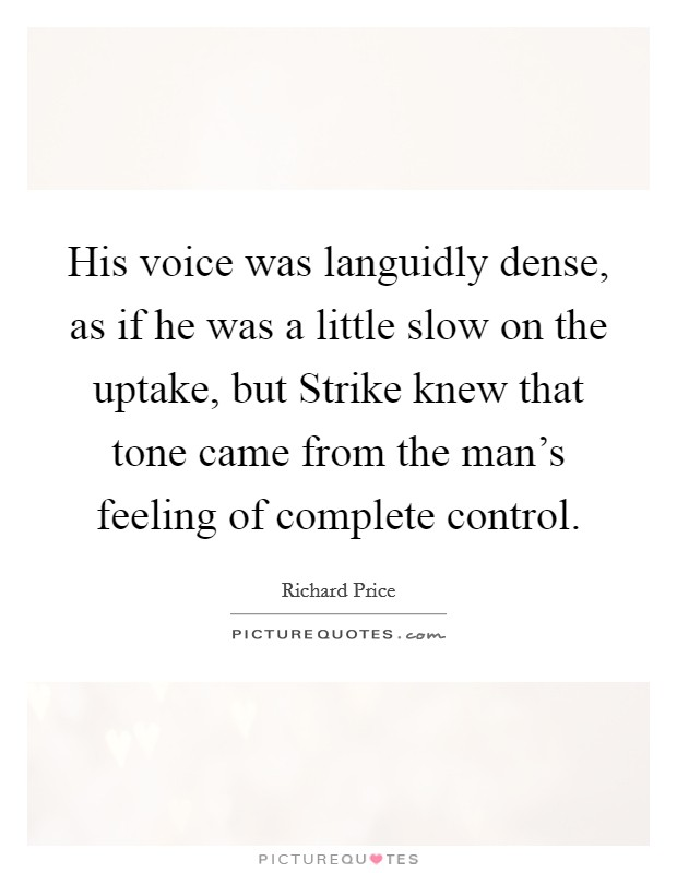 His voice was languidly dense, as if he was a little slow on the uptake, but Strike knew that tone came from the man's feeling of complete control. Picture Quote #1